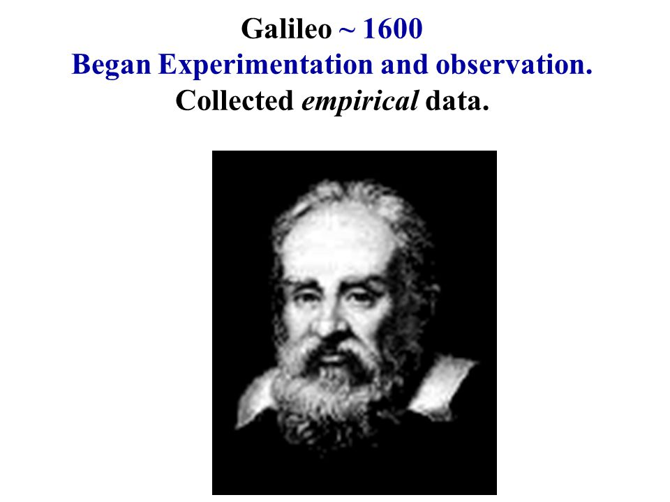 Galileo ~ 1600 Began Experimentation and observation. Collected empirical data.