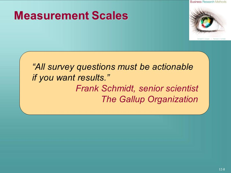12-8 Measurement Scales All survey questions must be actionable if you want results. Frank Schmidt, senior scientist The Gallup Organization