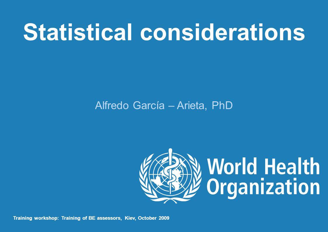 Statistical considerations Alfredo García – Arieta, PhD Training workshop: Training of BE assessors, Kiev, October 2009