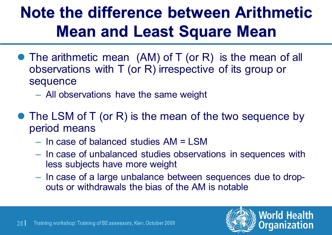 Training workshop: Training of BE assessors, Kiev, October 2009 28 | Note the difference between Arithmetic Mean and Least Square Mean The arithmetic mean (AM) of T (or R) is the mean of all observations with T (or R) irrespective of its group or sequence –All observations have the same weight The LSM of T (or R) is the mean of the two sequence by period means –In case of balanced studies AM = LSM –In case of unbalanced studies observations in sequences with less subjects have more weight –In case of a large unbalance between sequences due to drop- outs or withdrawals the bias of the AM is notable