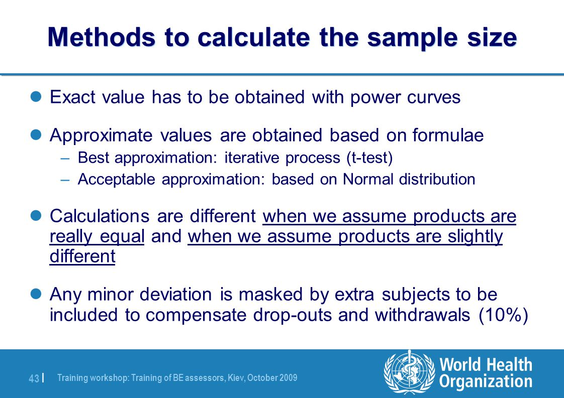 Training workshop: Training of BE assessors, Kiev, October 2009 43 | Methods to calculate the sample size Exact value has to be obtained with power curves Approximate values are obtained based on formulae –Best approximation: iterative process (t-test) –Acceptable approximation: based on Normal distribution Calculations are different when we assume products are really equal and when we assume products are slightly different Any minor deviation is masked by extra subjects to be included to compensate drop-outs and withdrawals (10%)