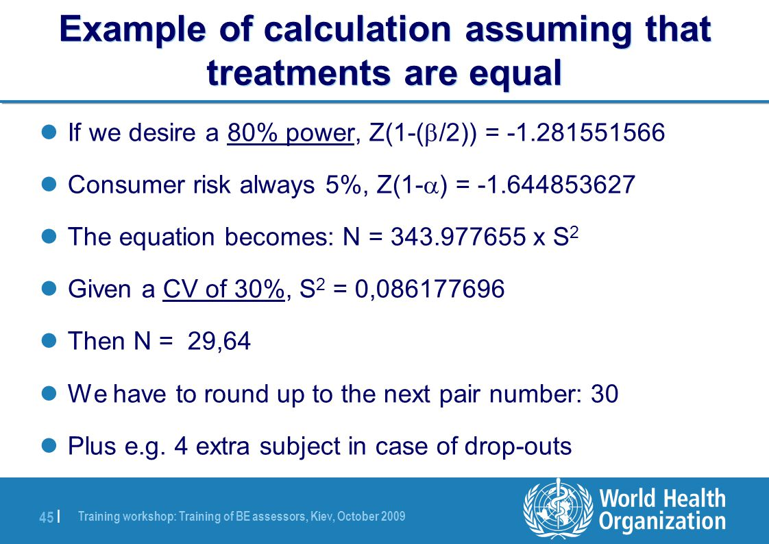 Training workshop: Training of BE assessors, Kiev, October 2009 45 | Example of calculation assuming that treatments are equal If we desire a 80% power, Z(1-(  /2)) = -1.281551566 Consumer risk always 5%, Z(1-  ) = -1.644853627 The equation becomes: N = 343.977655 x S 2 Given a CV of 30%, S 2 = 0,086177696 Then N = 29,64 We have to round up to the next pair number: 30 Plus e.g.