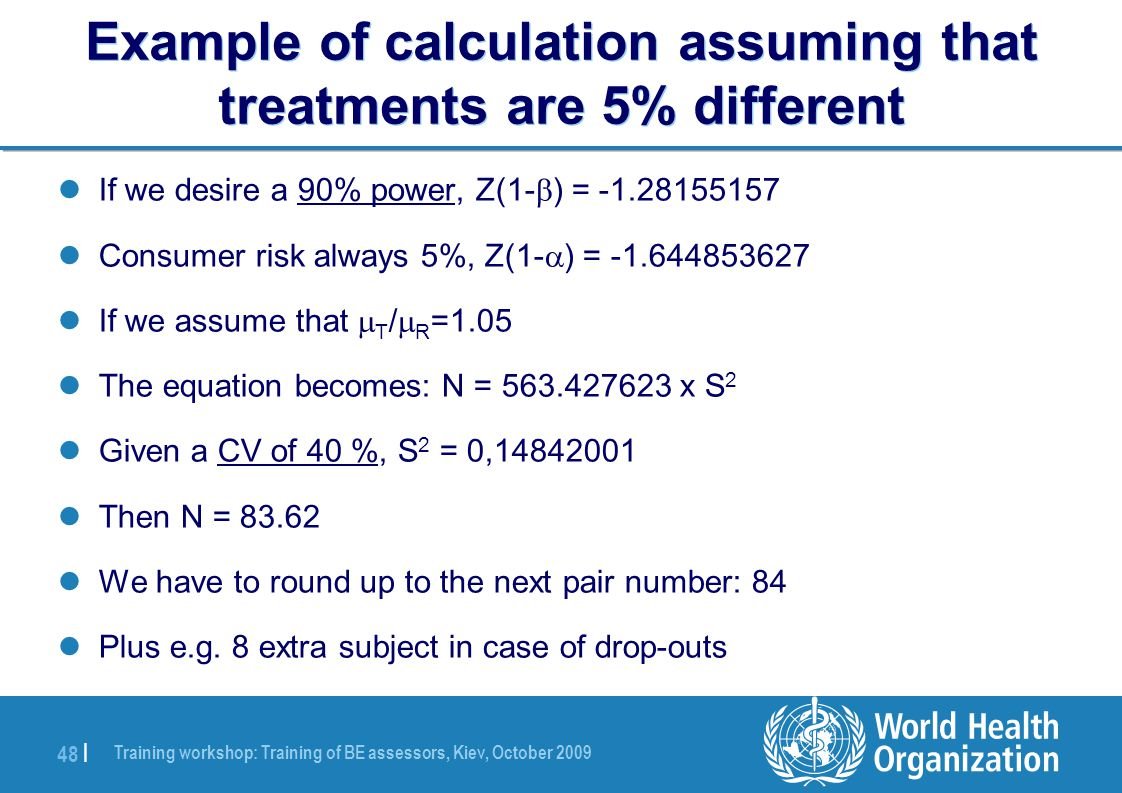 Training workshop: Training of BE assessors, Kiev, October 2009 48 | Example of calculation assuming that treatments are 5% different If we desire a 90% power, Z(1-  ) = -1.28155157 Consumer risk always 5%, Z(1-  ) = -1.644853627 If we assume that  T /  R =1.05 The equation becomes: N = 563.427623 x S 2 Given a CV of 40 %, S 2 = 0,14842001 Then N = 83.62 We have to round up to the next pair number: 84 Plus e.g.
