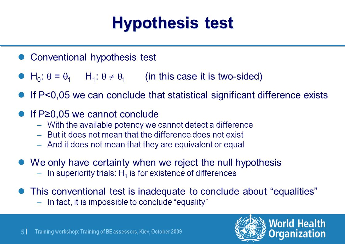 Training workshop: Training of BE assessors, Kiev, October 2009 5 |5 | Hypothesis test Conventional hypothesis test H 0 :  =  1 H 1 :    1 (in this case it is two-sided) If P<0,05 we can conclude that statistical significant difference exists If P≥0,05 we cannot conclude –With the available potency we cannot detect a difference –But it does not mean that the difference does not exist –And it does not mean that they are equivalent or equal We only have certainty when we reject the null hypothesis –In superiority trials: H 1 is for existence of differences This conventional test is inadequate to conclude about equalities –In fact, it is impossible to conclude equality