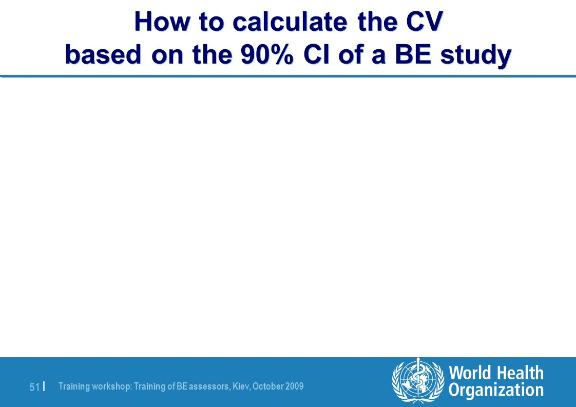 Training workshop: Training of BE assessors, Kiev, October 2009 51 | How to calculate the CV based on the 90% CI of a BE study