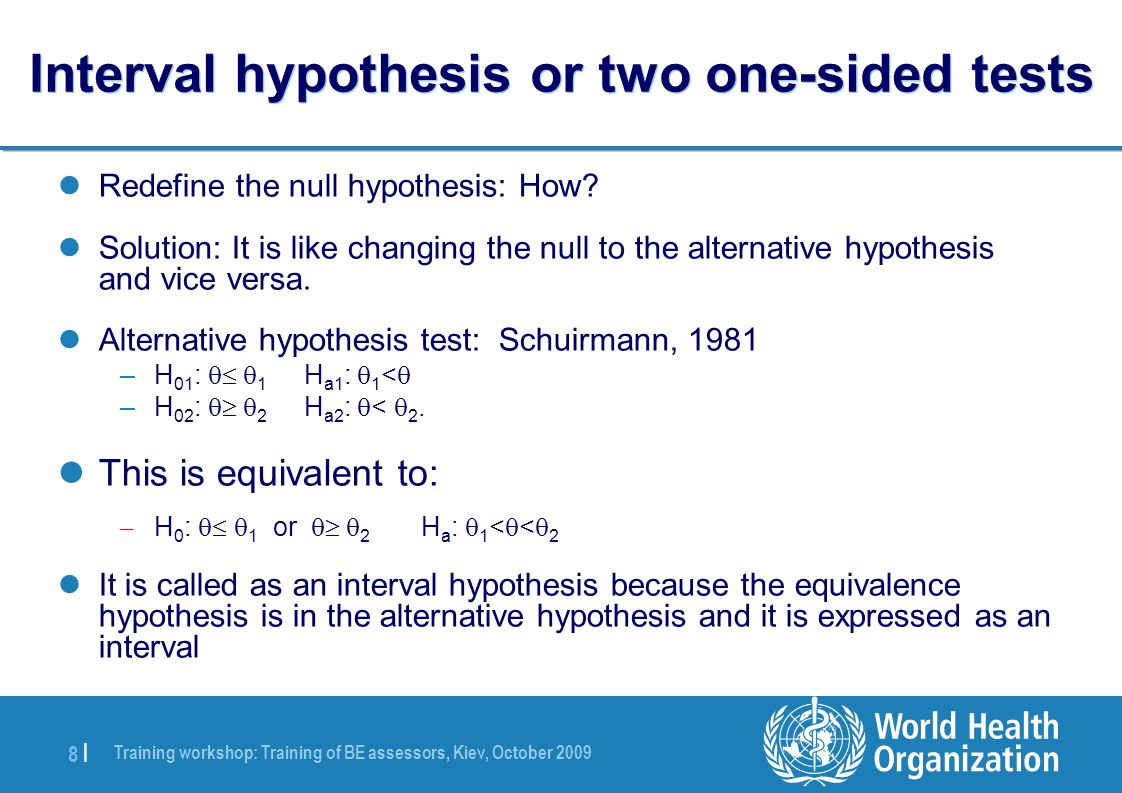 Training workshop: Training of BE assessors, Kiev, October 2009 8 |8 | Interval hypothesis or two one-sided tests Redefine the null hypothesis: How.