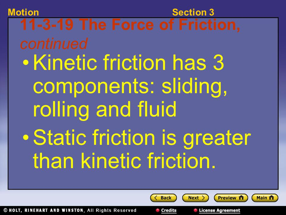 Section 3Motion 11-3-19 The Force of Friction, continued Kinetic friction has 3 components: sliding, rolling and fluid Static friction is greater than kinetic friction.