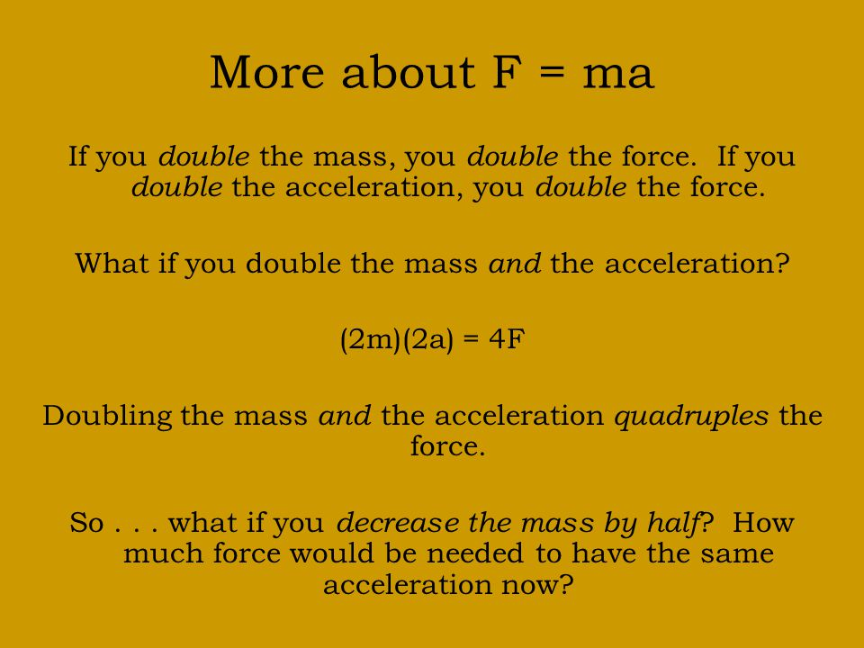 More about F = ma If you double the mass, you double the force.