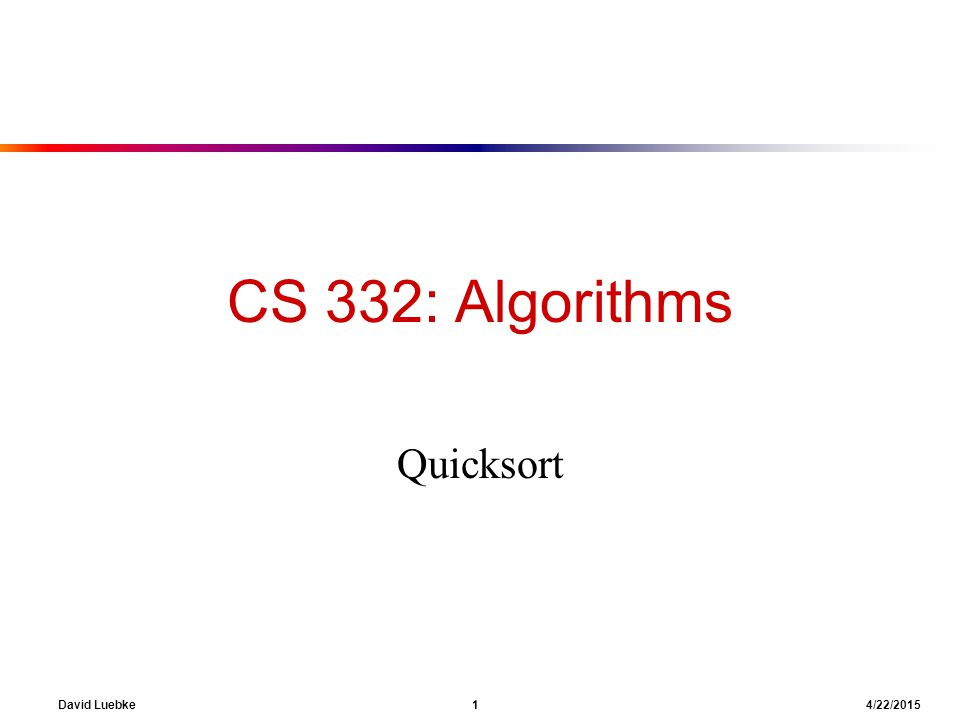 David Luebke 1 4/22/2015 CS 332: Algorithms Quicksort