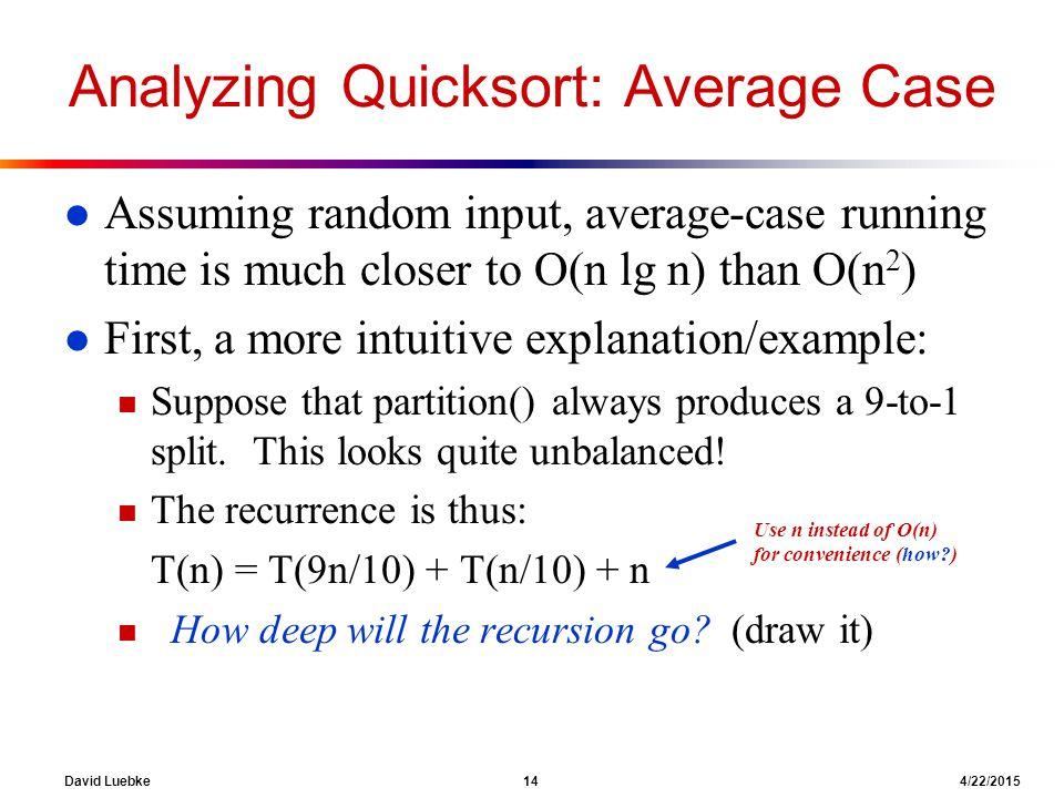 David Luebke 14 4/22/2015 Analyzing Quicksort: Average Case l Assuming random input, average-case running time is much closer to O(n lg n) than O(n 2