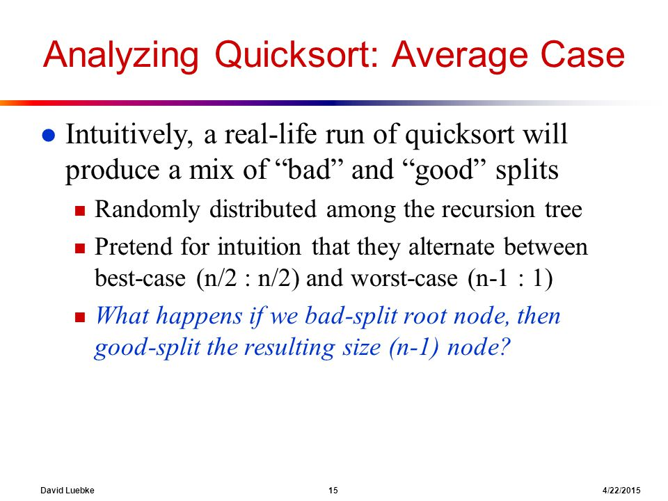 David Luebke 15 4/22/2015 Analyzing Quicksort: Average Case l Intuitively, a real-life run of quicksort will produce a mix of bad and good splits n Randomly distributed among the recursion tree n Pretend for intuition that they alternate between best-case (n/2 : n/2) and worst-case (n-1 : 1) n What happens if we bad-split root node, then good-split the resulting size (n-1) node