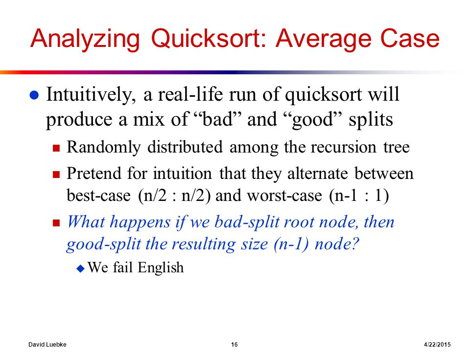 """David Luebke 16 4/22/2015 Analyzing Quicksort: Average Case l Intuitively, a real-life run of quicksort will produce a mix of """"bad"""" and """"good"""" splits"""