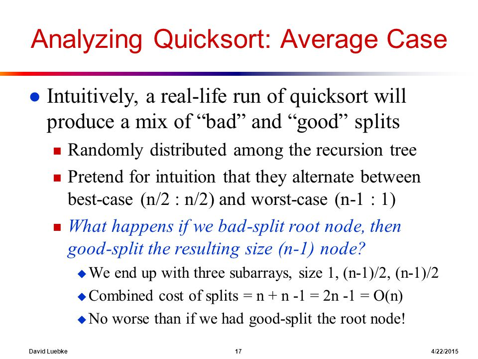 David Luebke 17 4/22/2015 Analyzing Quicksort: Average Case l Intuitively, a real-life run of quicksort will produce a mix of bad and good splits n Randomly distributed among the recursion tree n Pretend for intuition that they alternate between best-case (n/2 : n/2) and worst-case (n-1 : 1) n What happens if we bad-split root node, then good-split the resulting size (n-1) node.
