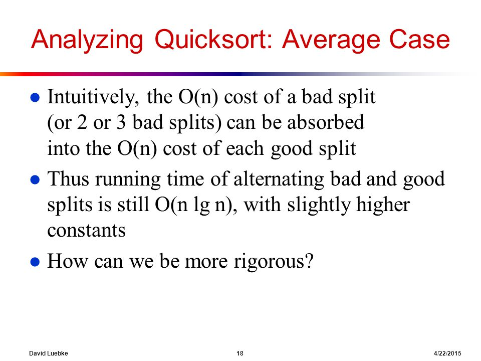 David Luebke 18 4/22/2015 Analyzing Quicksort: Average Case l Intuitively, the O(n) cost of a bad split (or 2 or 3 bad splits) can be absorbed into the O(n) cost of each good split l Thus running time of alternating bad and good splits is still O(n lg n), with slightly higher constants l How can we be more rigorous