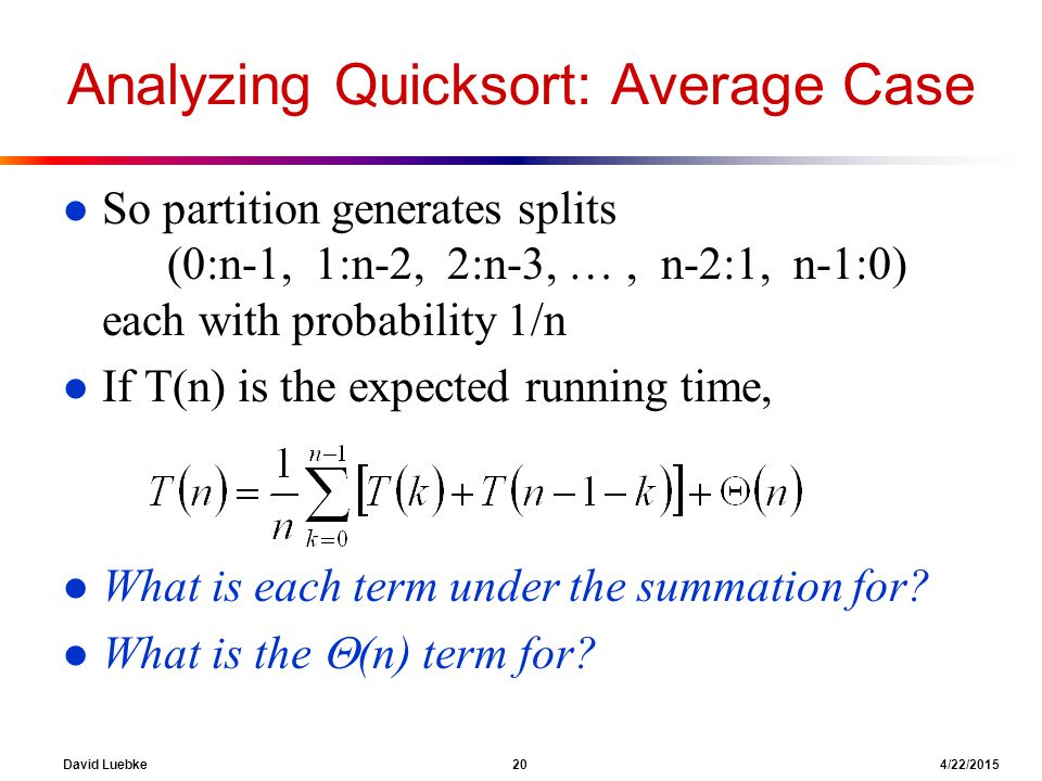 David Luebke 20 4/22/2015 Analyzing Quicksort: Average Case l So partition generates splits (0:n-1, 1:n-2, 2:n-3, …, n-2:1, n-1:0) each with probability 1/n l If T(n) is the expected running time, l What is each term under the summation for.