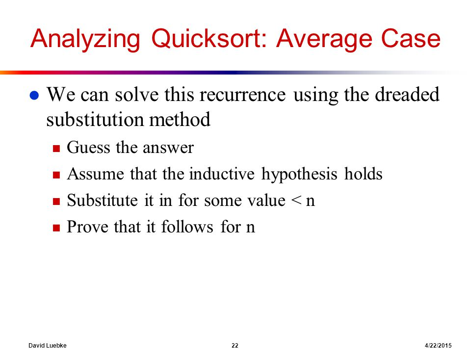 David Luebke 22 4/22/2015 Analyzing Quicksort: Average Case l We can solve this recurrence using the dreaded substitution method n Guess the answer n Assume that the inductive hypothesis holds n Substitute it in for some value < n n Prove that it follows for n