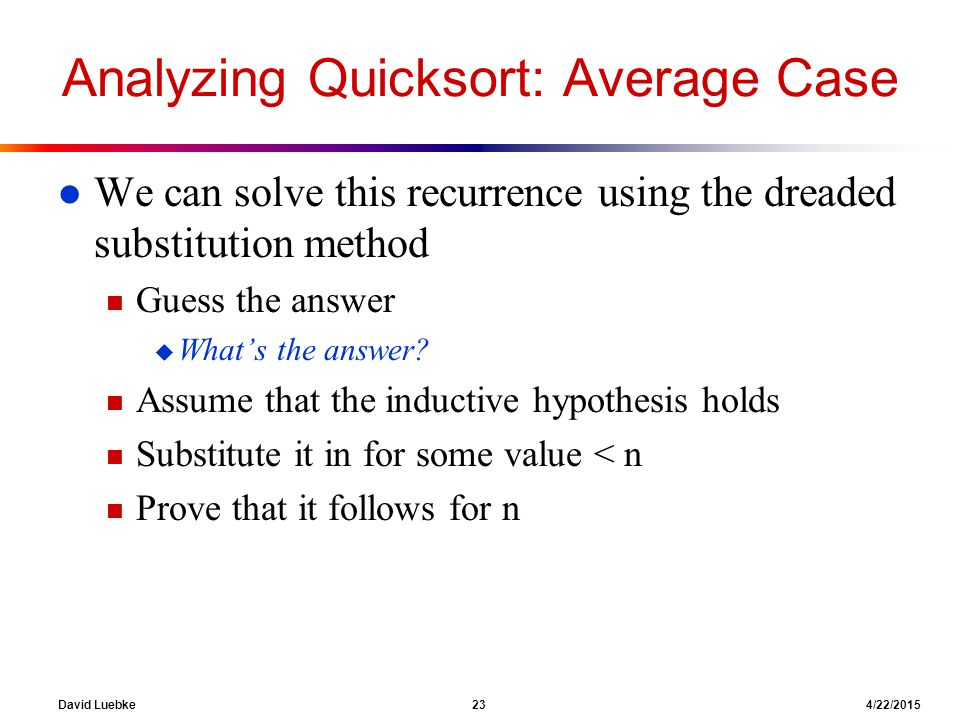 David Luebke 23 4/22/2015 Analyzing Quicksort: Average Case l We can solve this recurrence using the dreaded substitution method n Guess the answer u