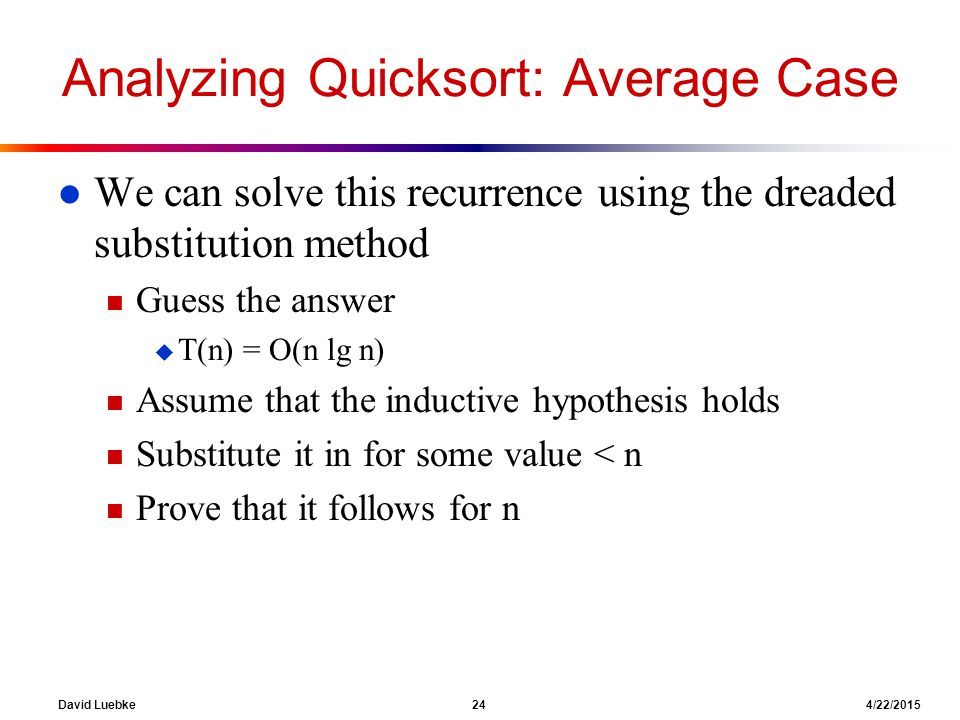 David Luebke 24 4/22/2015 Analyzing Quicksort: Average Case l We can solve this recurrence using the dreaded substitution method n Guess the answer u T(n) = O(n lg n) n Assume that the inductive hypothesis holds n Substitute it in for some value < n n Prove that it follows for n