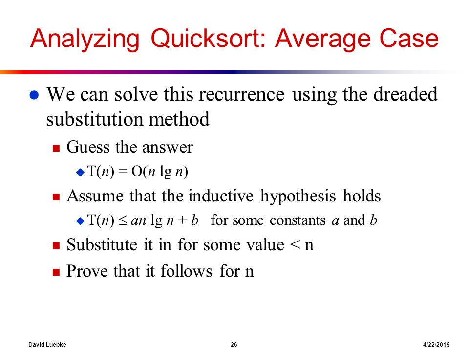 David Luebke 26 4/22/2015 Analyzing Quicksort: Average Case l We can solve this recurrence using the dreaded substitution method n Guess the answer u T(n) = O(n lg n) n Assume that the inductive hypothesis holds u T(n)  an lg n + b for some constants a and b n Substitute it in for some value < n n Prove that it follows for n