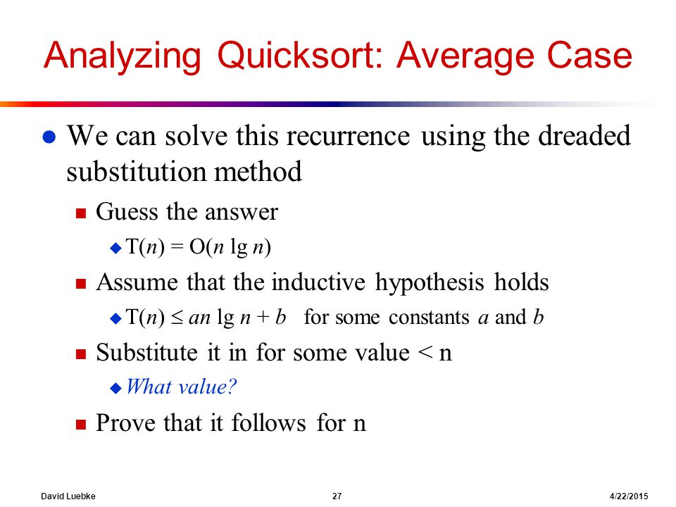 David Luebke 27 4/22/2015 Analyzing Quicksort: Average Case l We can solve this recurrence using the dreaded substitution method n Guess the answer u