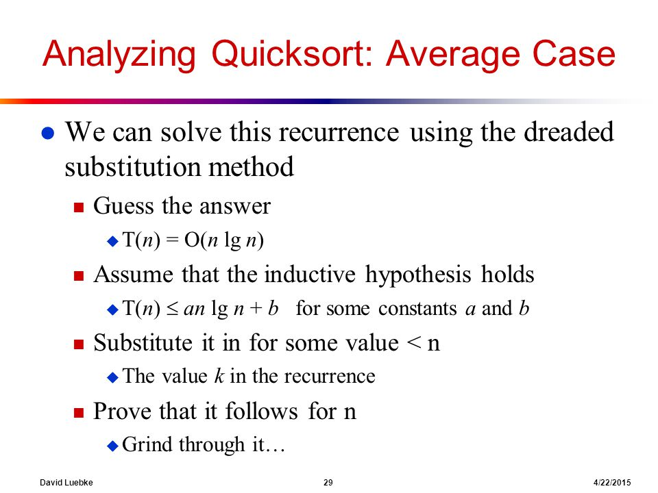 David Luebke 29 4/22/2015 Analyzing Quicksort: Average Case l We can solve this recurrence using the dreaded substitution method n Guess the answer u T(n) = O(n lg n) n Assume that the inductive hypothesis holds u T(n)  an lg n + b for some constants a and b n Substitute it in for some value < n u The value k in the recurrence n Prove that it follows for n u Grind through it…