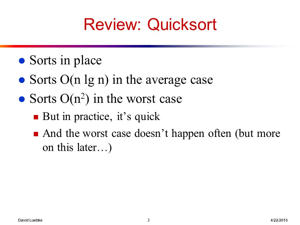 David Luebke 3 4/22/2015 Review: Quicksort l Sorts in place l Sorts O(n lg n) in the average case l Sorts O(n 2 ) in the worst case n But in practice,