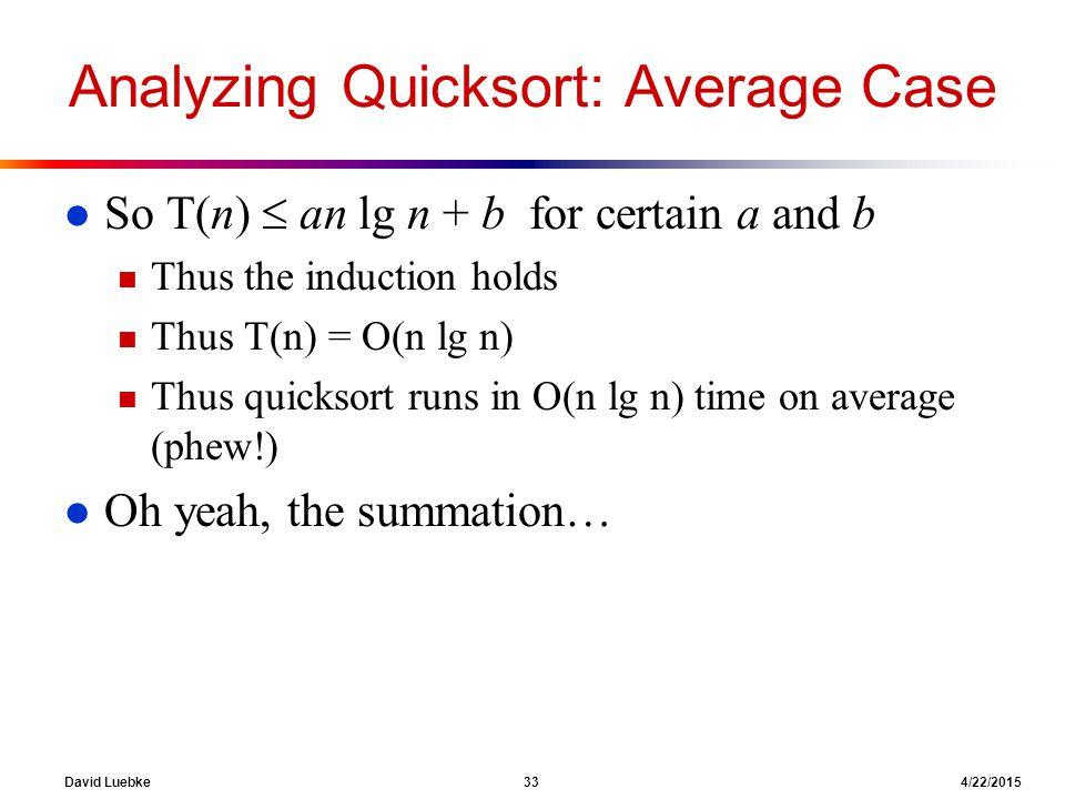 David Luebke 33 4/22/2015 Analyzing Quicksort: Average Case l So T(n)  an lg n + b for certain a and b n Thus the induction holds n Thus T(n) = O(n lg n) n Thus quicksort runs in O(n lg n) time on average (phew!) l Oh yeah, the summation…