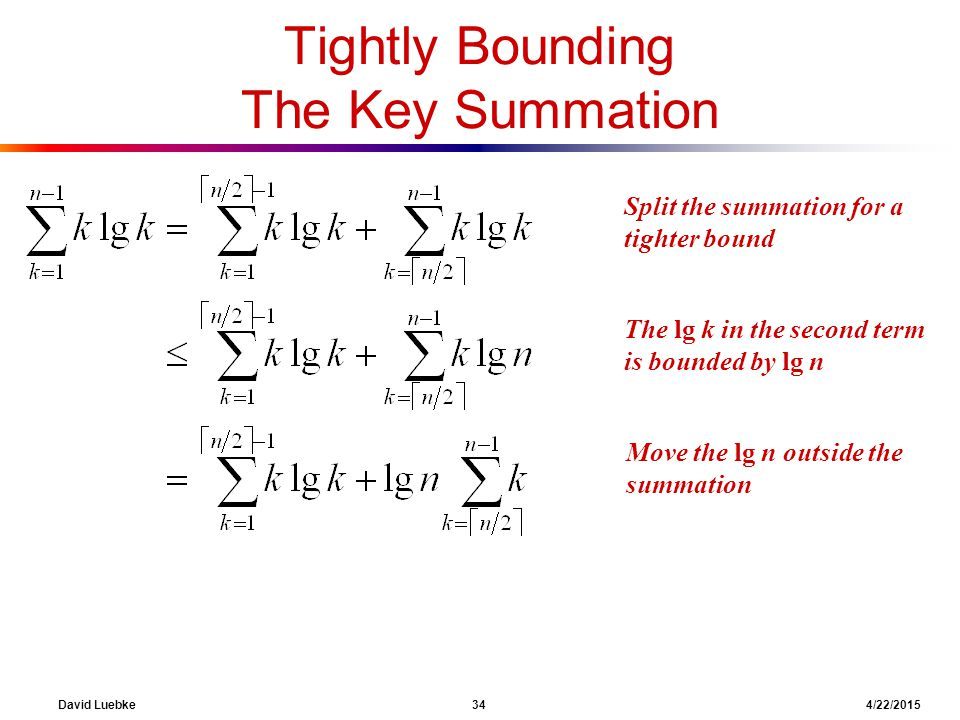 David Luebke 34 4/22/2015 What are we doing here? The lg k in the second term is bounded by lg n Tightly Bounding The Key Summation What are we doing