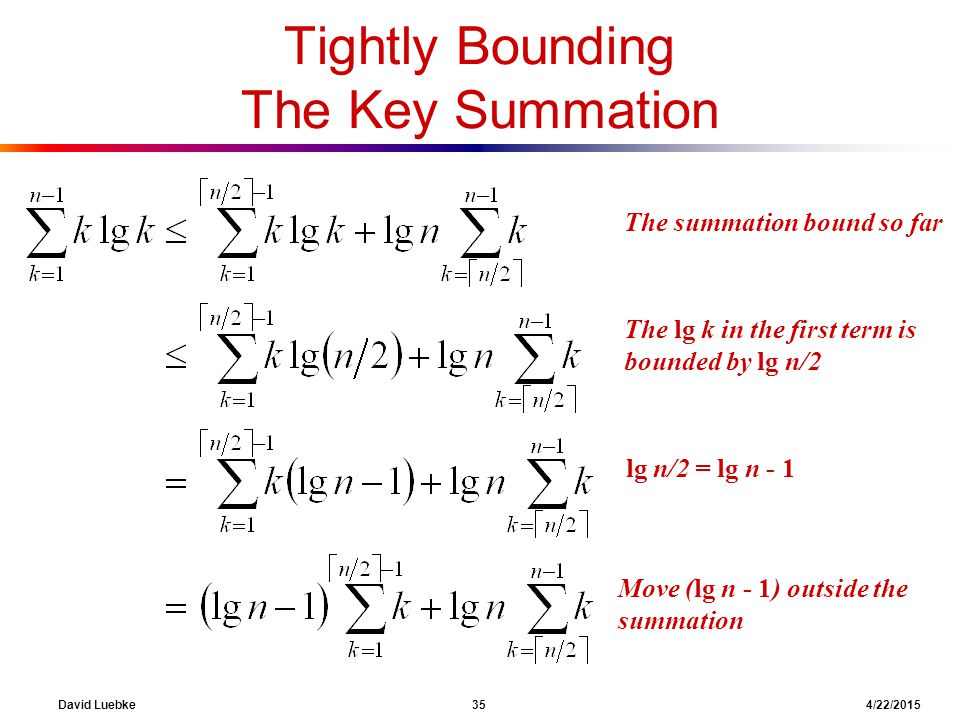 David Luebke 35 4/22/2015 The summation bound so far Tightly Bounding The Key Summation What are we doing here? The lg k in the first term is bounded