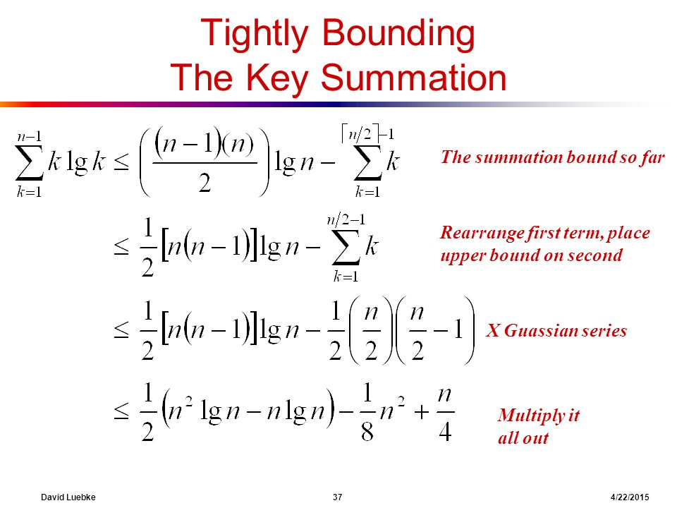 David Luebke 37 4/22/2015 The summation bound so far Tightly Bounding The Key Summation What are we doing here? Rearrange first term, place upper boun