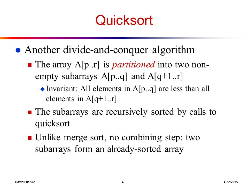 David Luebke 4 4/22/2015 Quicksort l Another divide-and-conquer algorithm n The array A[p..r] is partitioned into two non- empty subarrays A[p..q] and A[q+1..r] u Invariant: All elements in A[p..q] are less than all elements in A[q+1..r] n The subarrays are recursively sorted by calls to quicksort n Unlike merge sort, no combining step: two subarrays form an already-sorted array