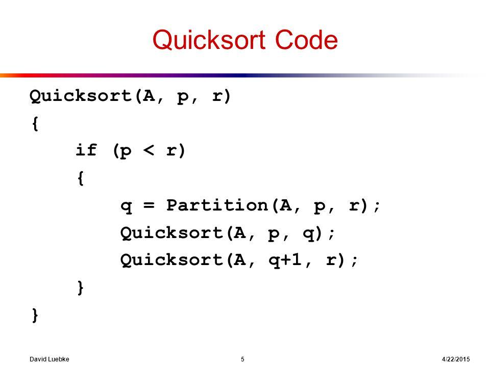 David Luebke 5 4/22/2015 Quicksort Code Quicksort(A, p, r) { if (p < r) { q = Partition(A, p, r); Quicksort(A, p, q); Quicksort(A, q+1, r); }