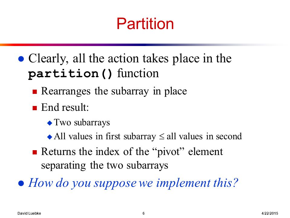 David Luebke 6 4/22/2015 Partition Clearly, all the action takes place in the partition() function n Rearranges the subarray in place n End result: u Two subarrays u All values in first subarray  all values in second n Returns the index of the pivot element separating the two subarrays l How do you suppose we implement this