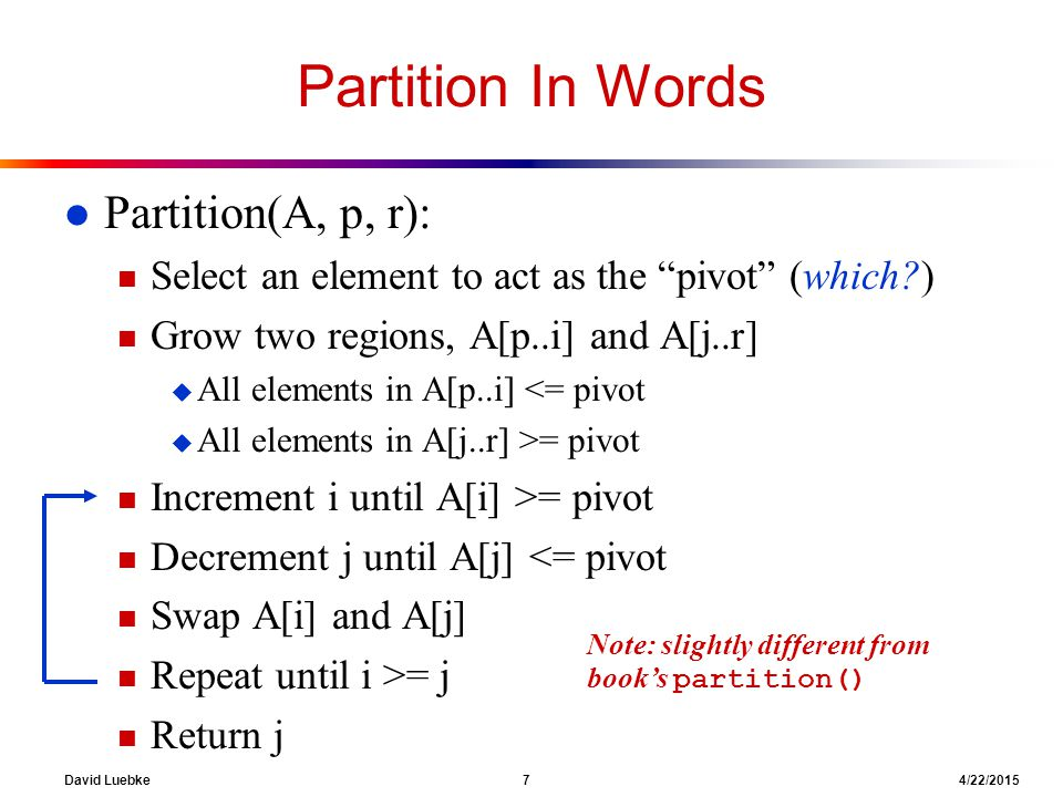 """David Luebke 7 4/22/2015 Partition In Words l Partition(A, p, r): n Select an element to act as the """"pivot"""" (which?) n Grow two regions, A[p..i] and A"""