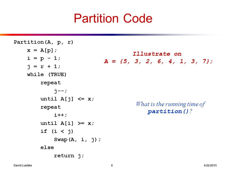 David Luebke 8 4/22/2015 Partition Code Partition(A, p, r) x = A[p]; i = p - 1; j = r + 1; while (TRUE) repeat j--; until A[j] <= x; repeat i++; until
