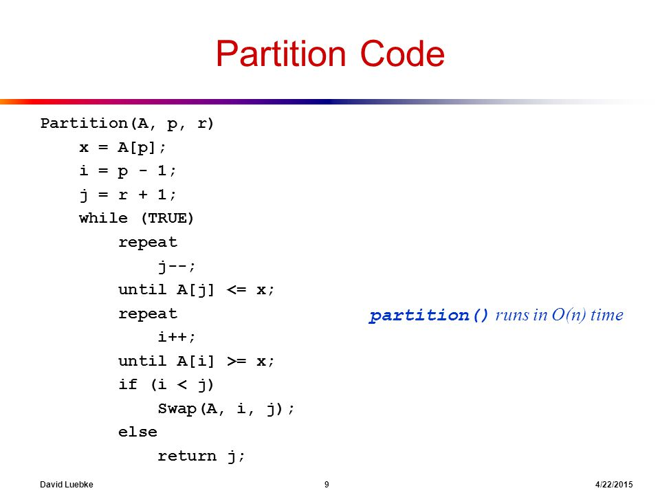 David Luebke 9 4/22/2015 Partition Code Partition(A, p, r) x = A[p]; i = p - 1; j = r + 1; while (TRUE) repeat j--; until A[j] <= x; repeat i++; until A[i] >= x; if (i < j) Swap(A, i, j); else return j; partition() runs in O(n) time