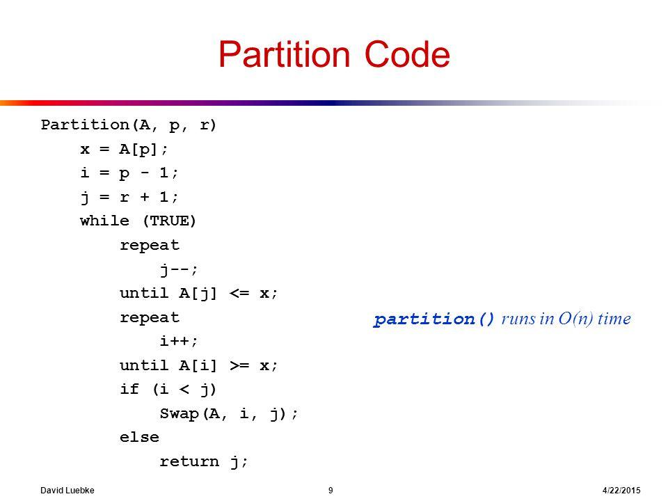 David Luebke 9 4/22/2015 Partition Code Partition(A, p, r) x = A[p]; i = p - 1; j = r + 1; while (TRUE) repeat j--; until A[j] <= x; repeat i++; until