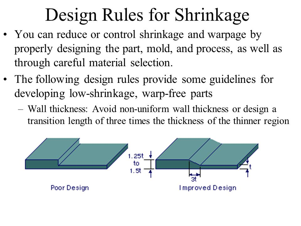 Design Rules for Shrinkage You can reduce or control shrinkage and warpage by properly designing the part, mold, and process, as well as through caref