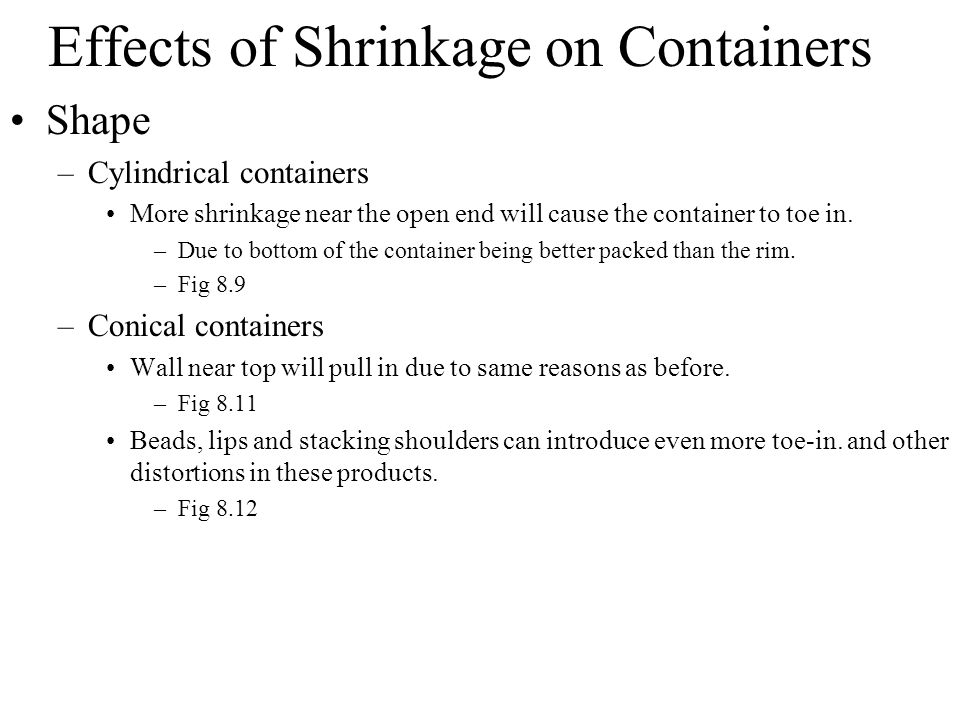 Effects of Shrinkage on Containers Shape –Cylindrical containers More shrinkage near the open end will cause the container to toe in. –Due to bottom o