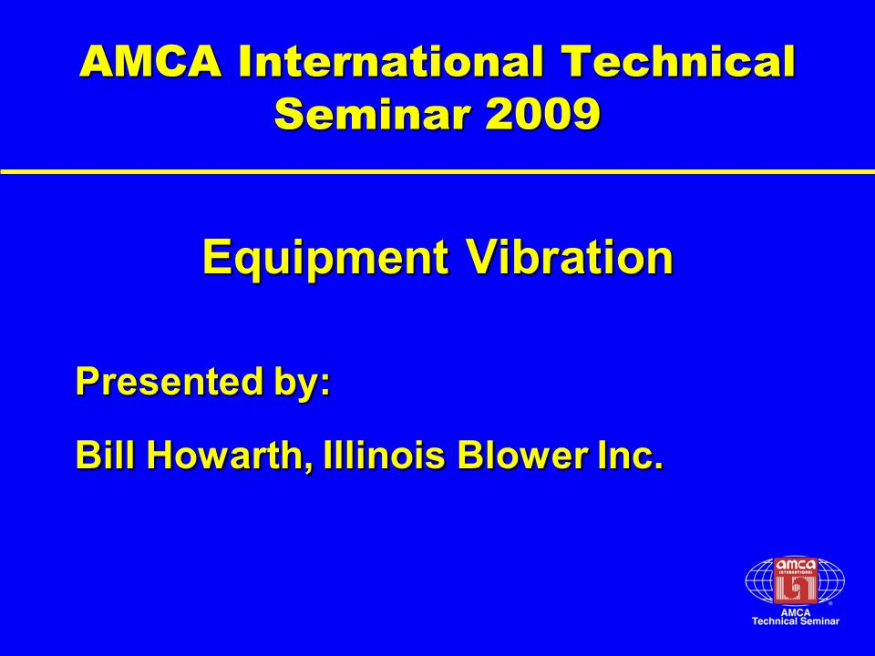 AMCA International Technical Seminar 2009 Equipment Vibration Presented by: Bill Howarth, Illinois Blower Inc.