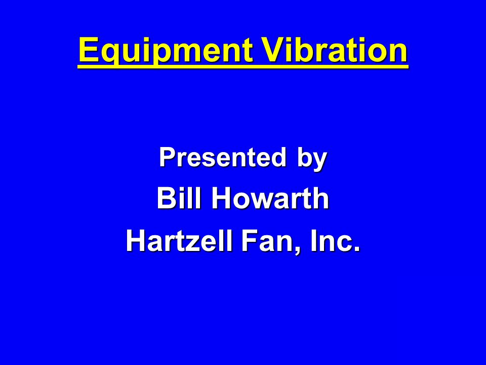 Equipment Vibration Presented by Bill Howarth Hartzell Fan, Inc.