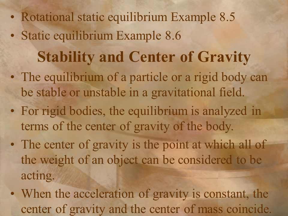 Rotational static equilibrium Example 8.5 Static equilibrium Example 8.6 Stability and Center of Gravity The equilibrium of a particle or a rigid body