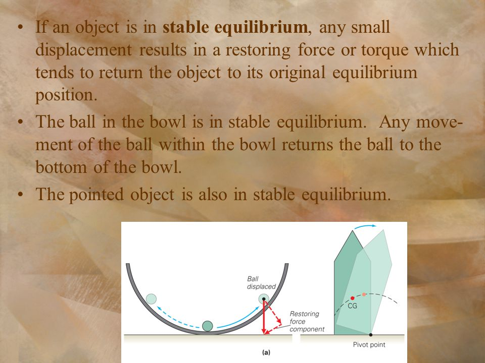 If an object is in stable equilibrium, any small displacement results in a restoring force or torque which tends to return the object to its original