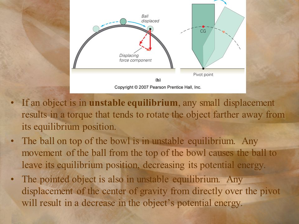 If an object is in unstable equilibrium, any small displacement results in a torque that tends to rotate the object farther away from its equilibrium