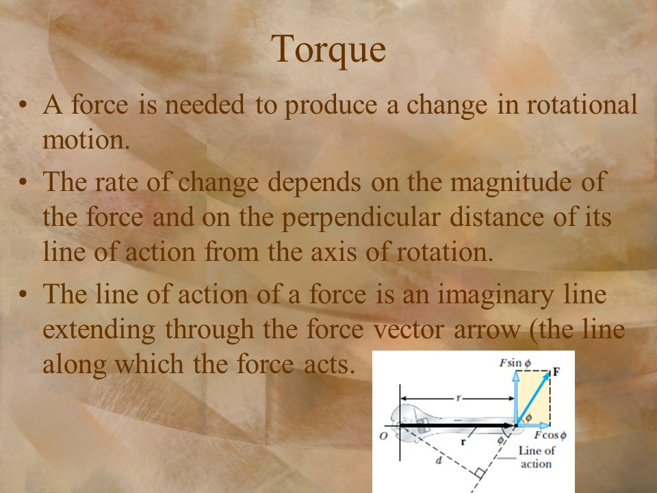 Torque A force is needed to produce a change in rotational motion. The rate of change depends on the magnitude of the force and on the perpendicular d