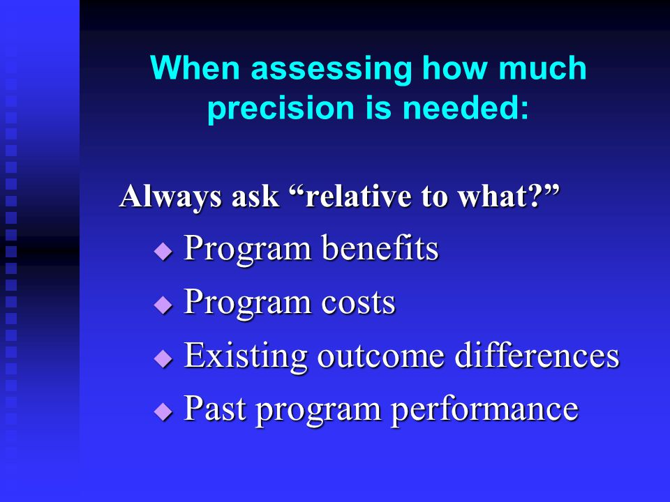 When assessing how much precision is needed: Always ask relative to what  Program benefits  Program costs  Existing outcome differences  Past program performance