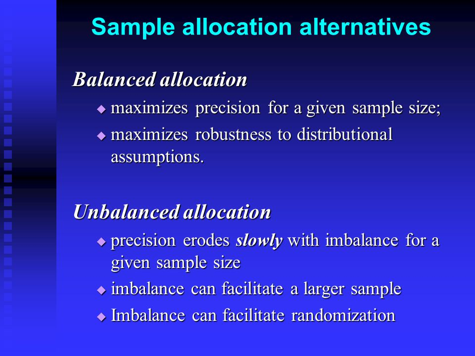 Sample allocation alternatives Balanced allocation  maximizes precision for a given sample size;  maximizes robustness to distributional assumptions.