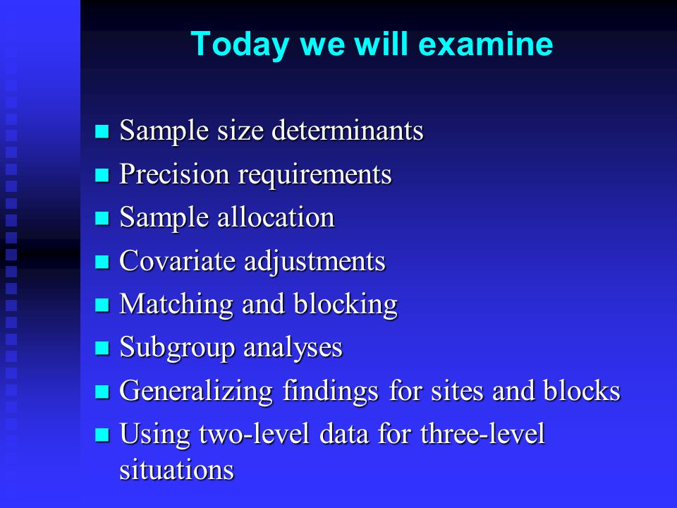 Today we will examine Sample size determinants Sample size determinants Precision requirements Precision requirements Sample allocation Sample allocation Covariate adjustments Covariate adjustments Matching and blocking Matching and blocking Subgroup analyses Subgroup analyses Generalizing findings for sites and blocks Generalizing findings for sites and blocks Using two-level data for three-level situations Using two-level data for three-level situations