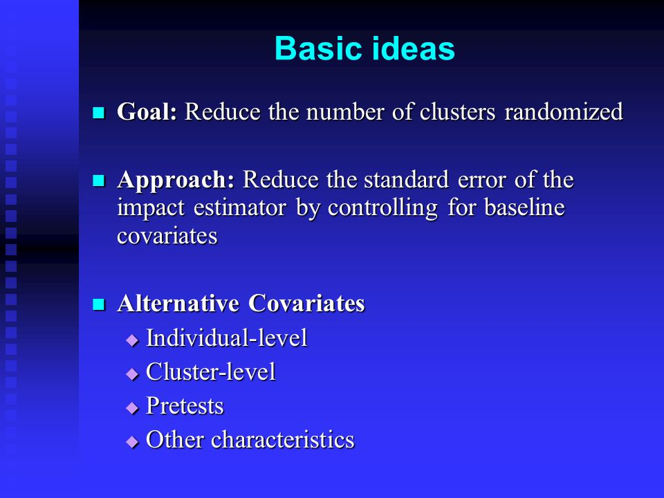 Basic ideas Goal: Reduce the number of clusters randomized Goal: Reduce the number of clusters randomized Approach: Reduce the standard error of the impact estimator by controlling for baseline covariates Approach: Reduce the standard error of the impact estimator by controlling for baseline covariates Alternative Covariates Alternative Covariates  Individual-level  Cluster-level  Pretests  Other characteristics