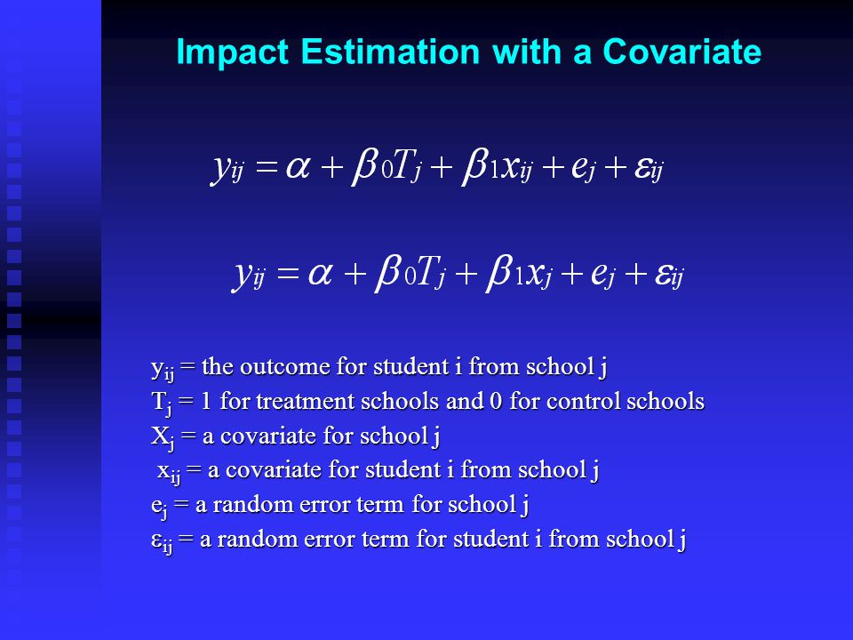 Impact Estimation with a Covariate y ij = the outcome for student i from school j T j = 1 for treatment schools and 0 for control schools X j = a covariate for school j x ij = a covariate for student i from school j x ij = a covariate for student i from school j e j = a random error term for school j  ij = a random error term for student i from school j